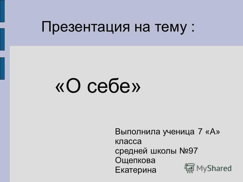 Презентация на тему : «О себе» Выполнила ученица 7 «А» класса средней школы 97 Ощепкова Екатерина
