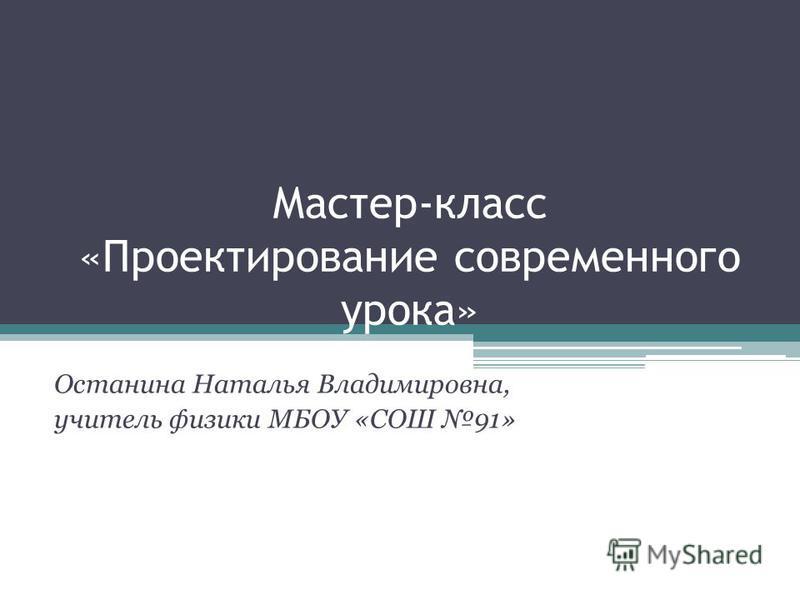 Мастер-класс «Проектирование современного урока» Останина Наталья Владимировна, учитель физики МБОУ «СОШ 91»