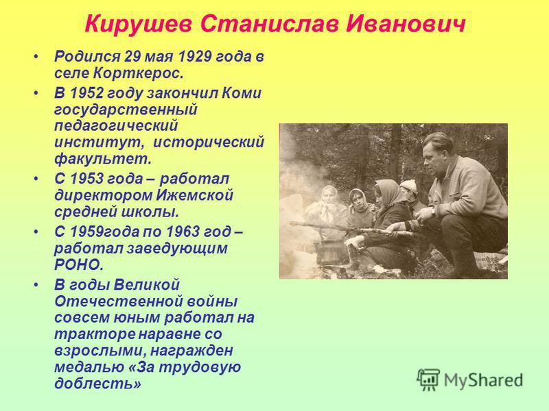 Кирушев Станислав Иванович Родился 29 мая 1929 года в селе Корткерос. В 1952 году закончил Коми государственный педагогический институт, исторический факультет. С 1953 года – работал директором Ижемской средней школы. С 1959 года по 1963 год – работа
