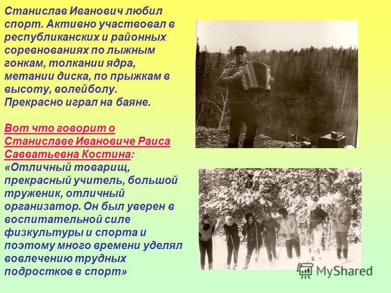 Станислав Иванович любил спорт. Активно участвовал в республиканских и районных соревнованиях по лыжным гонкам, толкании ядра, метании диска, по прыжкам в высоту, волейболу. Прекрасно играл на баяне. Вот что говорит о Станиславе Ивановиче Раиса Савва