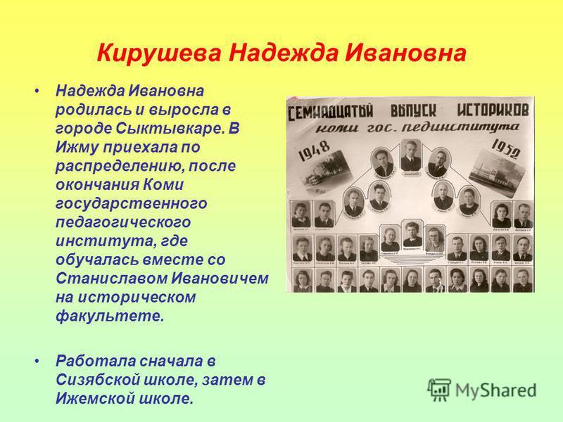 Кирушева Надежда Ивановна Надежда Ивановна родилась и выросла в городе Сыктывкаре. В Ижму приехала по распределению, после окончания Коми государственного педагогического института, где обучалась вместе со Станиславом Ивановичем на историческом факул