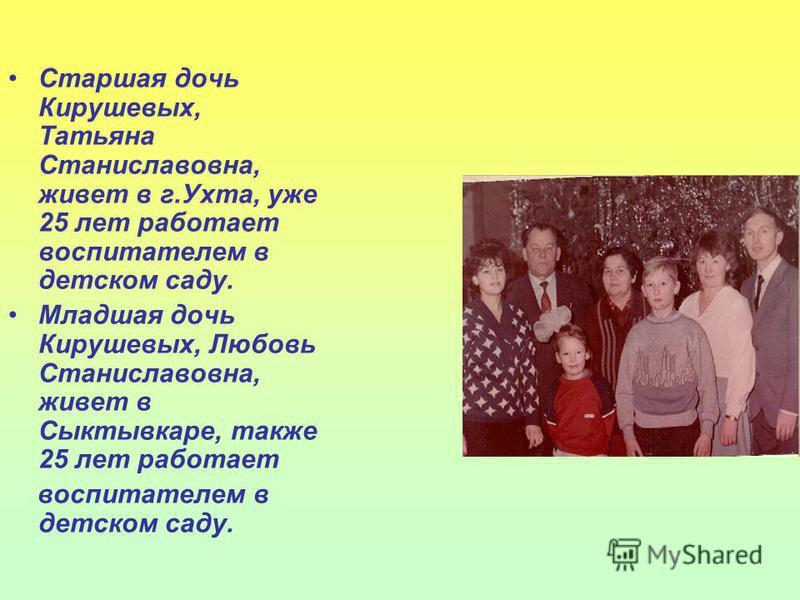 Старшая дочь Кирушевых, Татьяна Станиславовна, живет в г.Ухта, уже 25 лет работает воспитателем в детском саду. Младшая дочь Кирушевых, Любовь Станиславовна, живет в Сыктывкаре, также 25 лет работает воспитателем в детском саду.