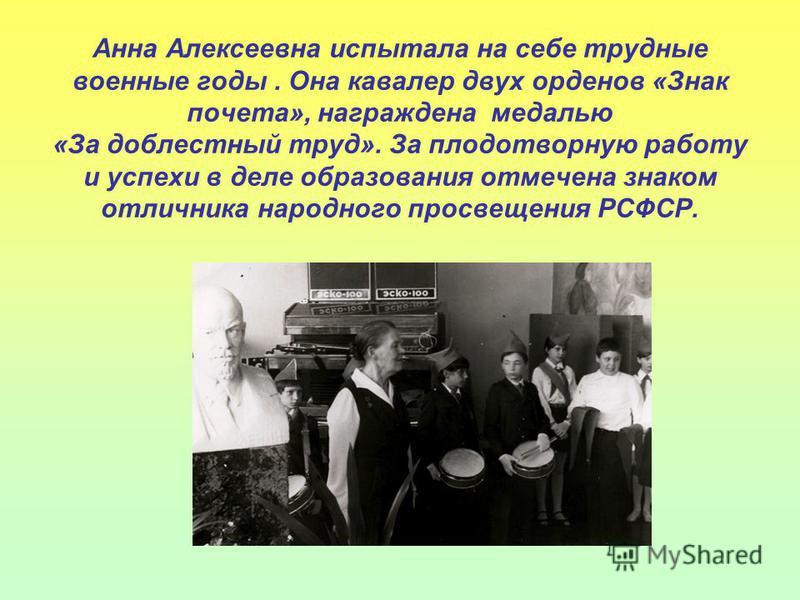 Анна Алексеевна испытала на себе трудные военные годы. Она кавалер двух орденов «Знак почета», награждена медалью «За доблестный труд». За плодотворную работу и успехи в деле образования отмечена знаком отличника народного просвещения РСФСР.