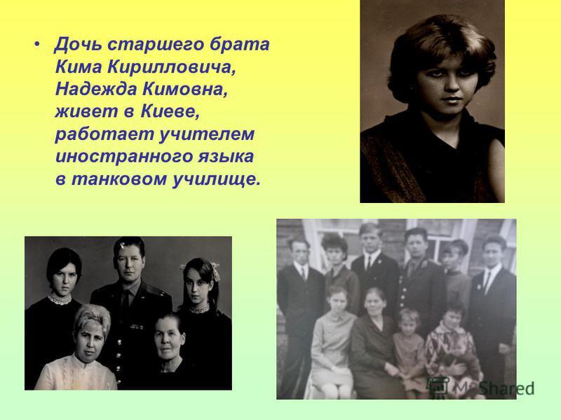 Дочь старшего брата Кима Кирилловича, Надежда Кимовна, живет в Киеве, работает учителем иностранного языка в танковом училище.