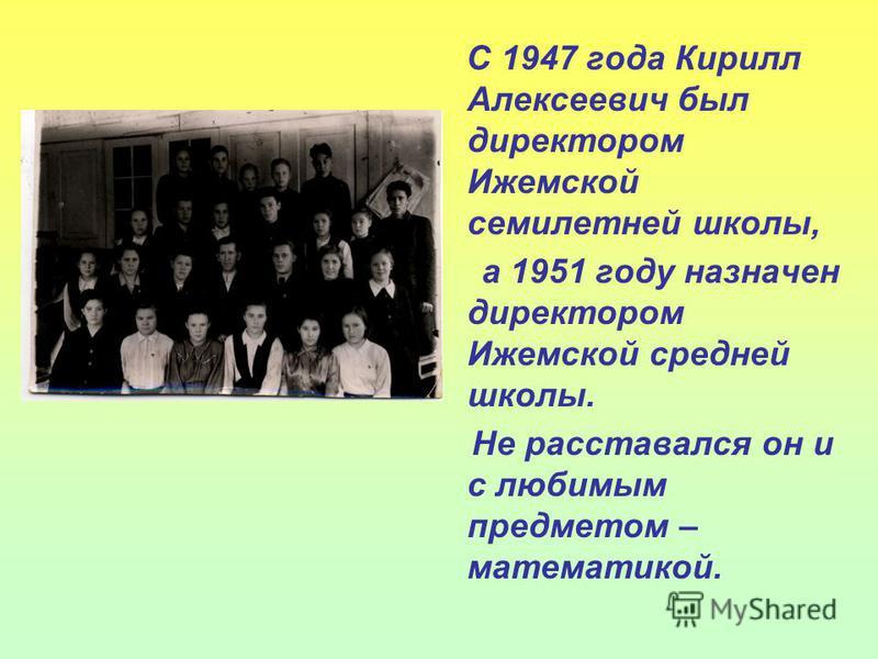 С 1947 года Кирилл Алексеевич был директором Ижемской семилетней школы, а 1951 году назначен директором Ижемской средней школы. Не расставался он и с любимым предметом – математикой.