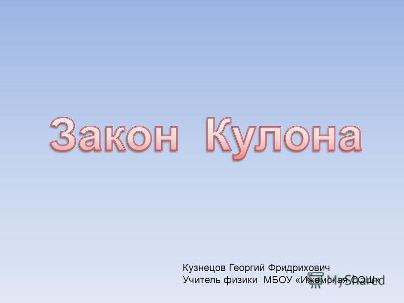 Кузнецов Георгий Фридрихович Учитель физики МБОУ «Ижемская СОШ»