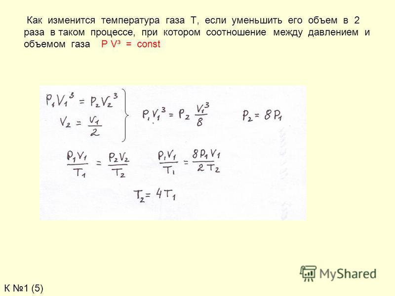 Как изменится температура газа Т, если уменьшить его объем в 2 раза в таком процессе, при котором соотношение между давлением и объемом газа P V³ = const К 1 (5)