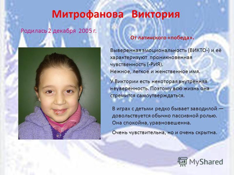 Митрофанова Виктория Родилась 2 декабря 2005 г. От латинского «победа». В играх с детьми редко бывает заводилой довольствуется обычно пассивной ролью. Она спокойна, уравновешенна. Выверенная эмоциональность (ВИКТО-) и её характеризуют проникновенная