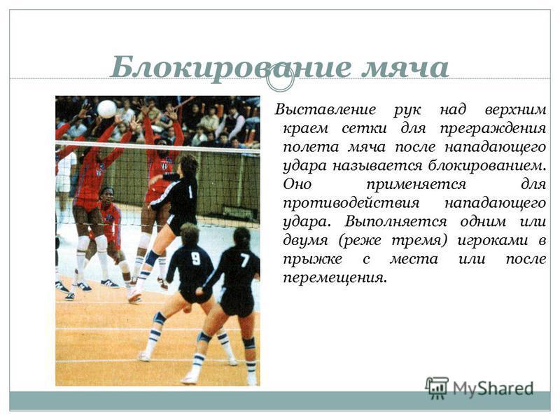 Блокирование мяча Выставление рук над верхним краем сетки для преграждения полета мяча после нападающего удара называется блокированием. Оно применяется для противодействия нападающего удара. Выполняется одним или двумя (реже тремя) игроками в прыжке