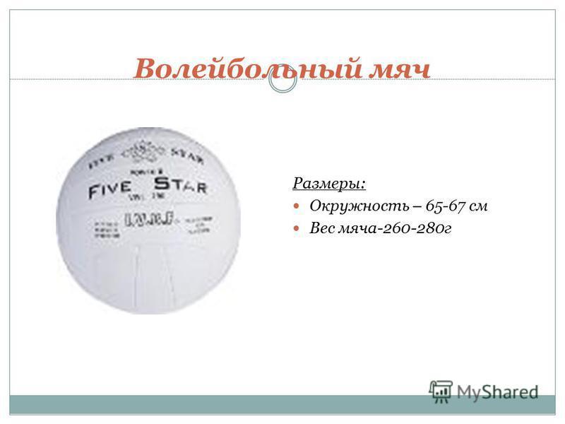 Волейбольный мяч Размеры: Окружность – 65-67 см Вес мяча-260-280 г