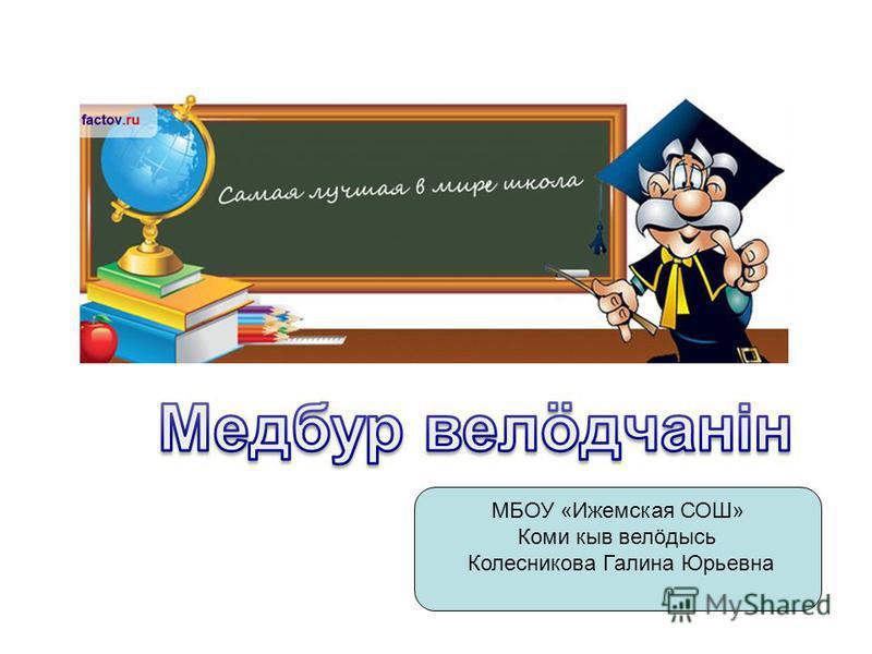 МБОУ «Ижемская СОШ» Коми кыв велöдысь Колесникова Галина Юрьевна