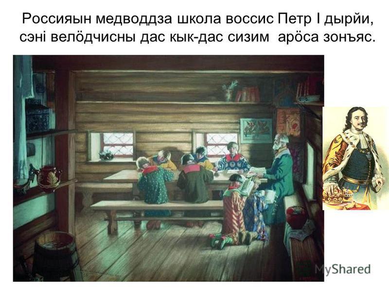 Россияын медводдза школа воссис Петр I дырйи, сэнi велöдчисны дас кык-дас сизим арöса зонъяс.