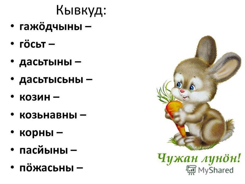 Кывкуд: гажöдчыны – гöсьт – дасьтыны – дасьтысьны – козин – козьнавны – корны – пасйыны – пöжасьны –
