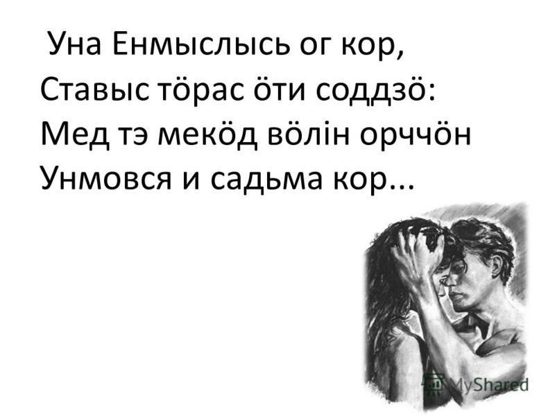 Уна Енмыслысь or кор, Ставыс тарас бти соддзö: Мед тэ мекöд вöлiн орччöн Унмовся и сальма кор...