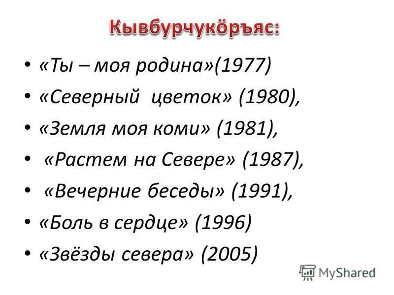 «Ты – моя родина»(1977) «Северный цветок» (1980), «Земля моя коми» (1981), «Растем на Севере» (1987), «Вечерние беседы» (1991), «Боль в сердце» (1996) «Звёзды севера» (2005)