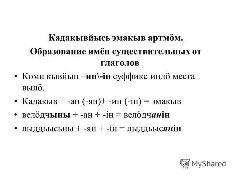 Кадакывйысь эмакыв артмöм. Образование имён существительных от глаголов Коми кывйын –ин\-iн суффикс индö места выла. Кадакыв + -ан (-ян)+ -ин (-iн) = эмакыв велöдчыны + -ан + -iн = велöдчанін лыддьысьны + -ян + -iн = лыддьысянін
