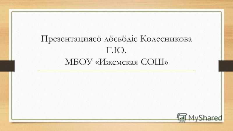Презентациясö лöсьöдiс Колесникова Г.Ю. МБОУ «Ижемская СОШ»
