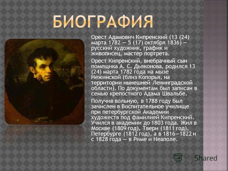 Орест Адамович Кипренский (13 (24) марта 1782 5 (17) октября 1836) русский художник, график и живописец, мастер портрета. Орест Кипренский, внебрачный сын помещика А. С. Дьяконова, родился 13 (24) марта 1782 года на мызе Нежинской (близ Копорья, на т