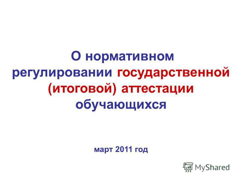 О нормативном регулировании государственной (итоговой) аттестации обучающихся март 2011 год