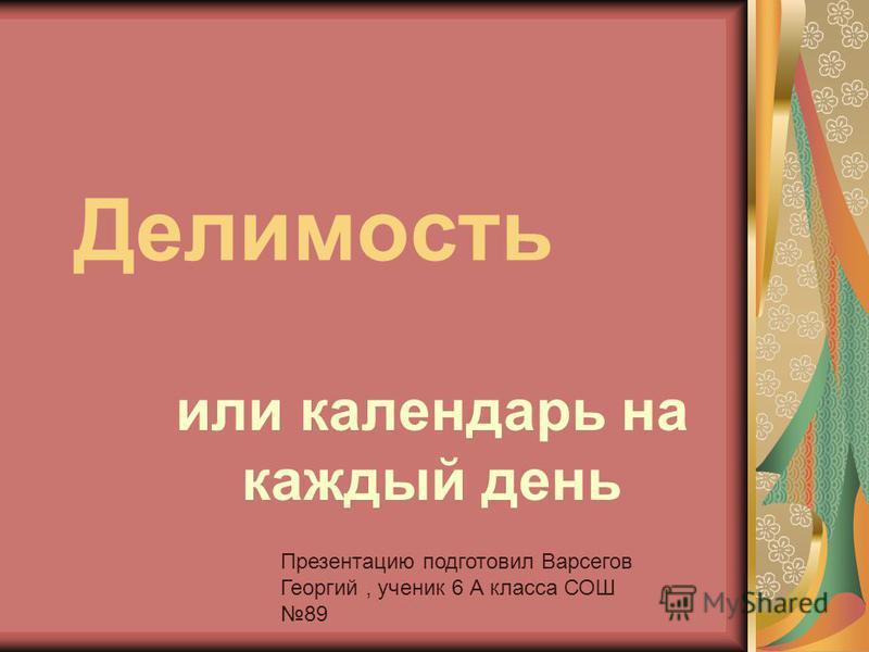 Делимость или календарь на каждый день Презентацию подготовил Варсегов Георгий, ученик 6 А класса СОШ 89