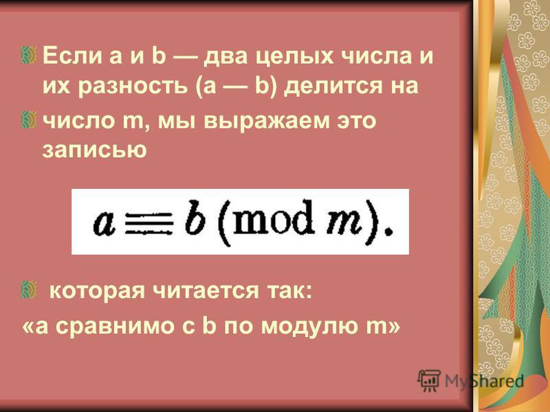 Если а и b два целых числа и их разность (а b) делится на число m, мы выражаем это записью которая читается так: «а сравнимо с b по модулю m»