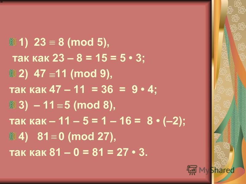 1)23 8 (mod 5), так как 23 – 8 = 15 = 5 3; 2)47 11 (mod 9), так как 47 – 11 = 36 = 9 4; 3)– 11 5 (mod 8), так как – 11 – 5 = 1 – 16 = 8 (–2); 4) 81 0 (mod 27), так как 81 – 0 = 81 = 27 3.