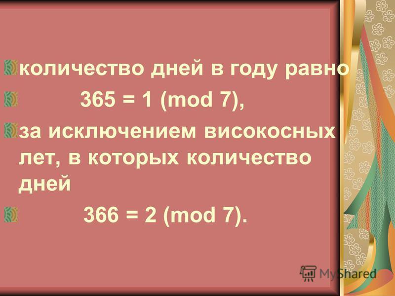 количество дней в году равно 365 = 1 (mod 7), за исключением високосных лет, в которых количество дней 366 = 2 (mod 7).