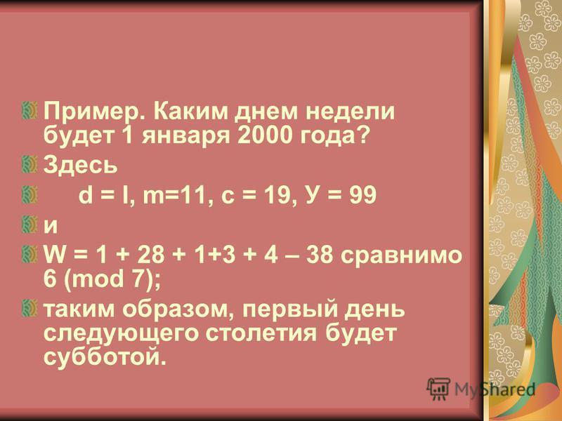 Пример. Каким днем недели будет 1 января 2000 года? Здесь d = l, m=11, с = 19, У = 99 и W = 1 + 28 + 1+3 + 4 – 38 сравнимо 6 (mod 7); таким образом, первый день следующего столетия будет субботой.