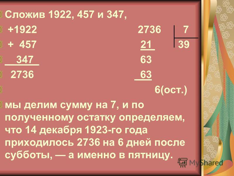 Сложив 1922, 457 и 347, +1922 2736 7 + 457 21 39 347 63 2736 63 6(ост.) мы делим сумму на 7, и по полученному остатку определяем, что 14 декабря 1923-го года приходилось 2736 на 6 дней после субботы, а именно в пятницу.