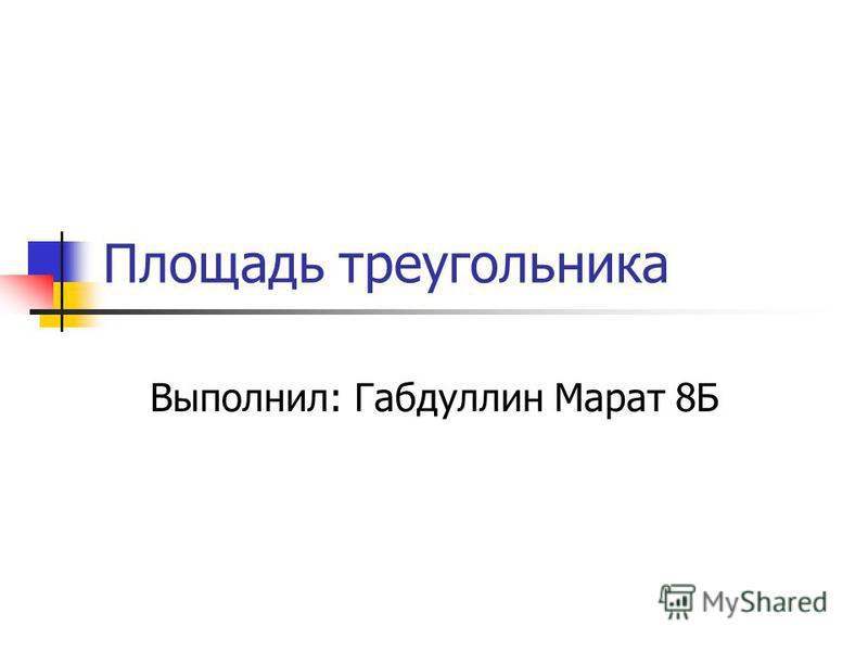 Площадь треугольника Выполнил: Габдуллин Марат 8Б