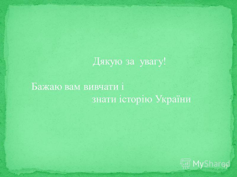 17 Дякую за увагу! Бажаю вам вивчати і знати історію України