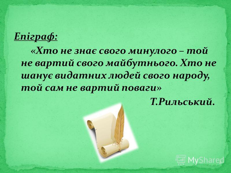 Епіграф: «Хто не знає свого минулого – той не вартий свого майбутнього. Хто не шанує видатних людей свого народу, той сам не вартий поваги» Т.Рильський. 2