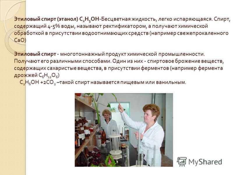 Этиловый спирт ( этанол ) С 2 Н 5 ОН - Бесцветная жидкость, легко испаряющаяся. Спирт, содержащий 4-5% воды, называют ректификатором, а получают химической обработкой в присутствии водоотнимающих средств ( например свежепрокаленного СаО ) Этиловый сп