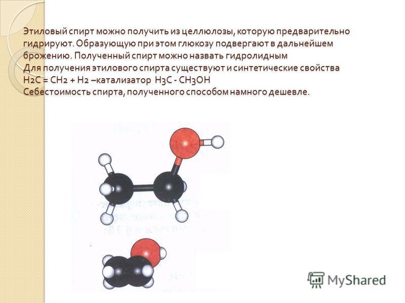 Этиловый спирт можно получить из целлюлозы, которую предварительно гидрируют. Образующую при этом глюкозу подвергают в дальнейшем брожению. Полученный спирт можно назвать гидролидным Для получения этилового спирта существуют и синтетические свойства