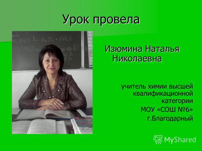 Урок провела Изюмина Наталья Николаевна учитель химии высшей квалификационной категории МОУ «СОШ 6» г.Благодарный