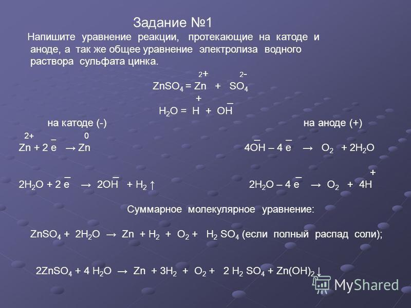 Задание 1 Напишите уравнение реакции, протекающие на катоде и аноде, а так же общее уравнение электролиза водного раствора сульфата цинка. 2 + 2 - ZnSO 4 = Zn + SO 4 + _ Н 2 О = H + OH на катоде (-) на аноде (+) 2+ _ 0 _ _ Zn + 2 е Zn 4ОН – 4 е О 2 +