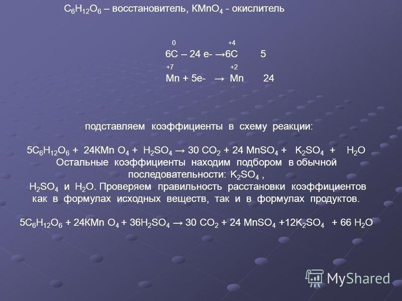 С 6 Н 12 О 6 – восстановитель, КМnО 4 - окислитель 0 +4 6С – 24 е- 6С 5 +7 +2 Мn + 5 е- Mn 24 подставляем коэффициенты в схему реакции: 5С 6 Н 12 О 6 + 24КМn O 4 + H 2 SO 4 30 CO 2 + 24 MnSO 4 + K 2 SO 4 + H 2 O Остальные коэффициенты находим подборо