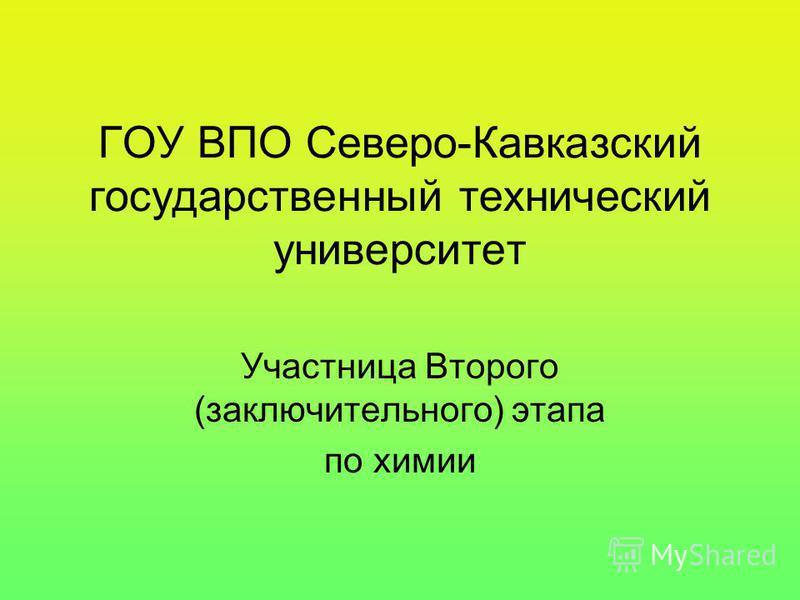 ГОУ ВПО Северо-Кавказский государственный технический университет Участница Второго (заключительного) этапа по химии