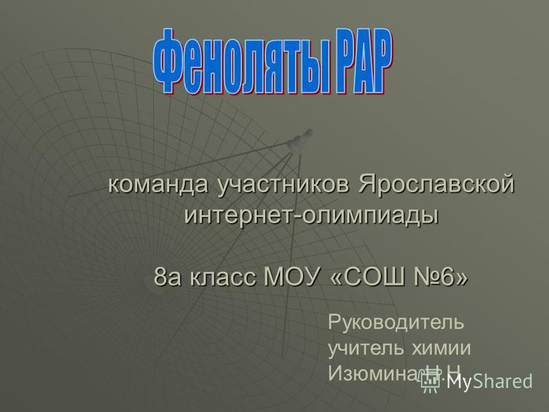 команда участников Ярославской интернет-олимпиады 8 а класс МОУ «СОШ 6» Руководитель учитель химии Изюмина Н.Н.