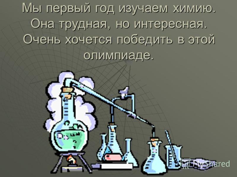 Мы первый год изучаем химию. Она трудная, но интересная. Очень хочется победить в этой олимпиаде.