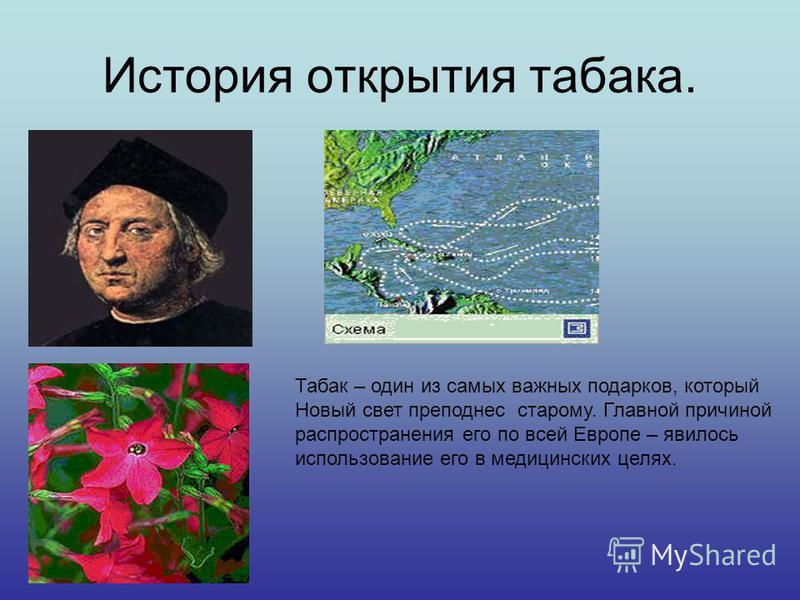 История открытия табака. ÍÈÊÎÒ Табак – один из самых важных подарков, который Новый свет преподнес старому. Главной причиной распространения его по всей Европе – явилось использование его в медицинских целях.