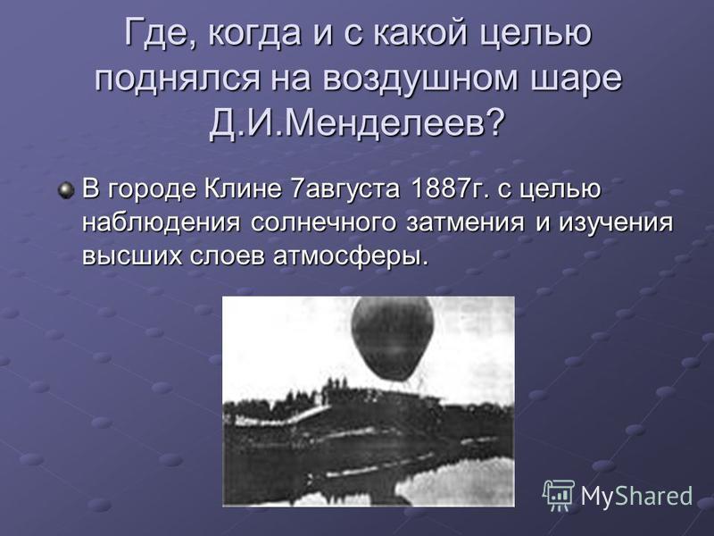 Где, когда и с какой целью поднялся на воздушном шаре Д.И.Менделеев? В городе Клине 7 августа 1887 г. с целью наблюдения солнечного затмения и изучения высших слоев атмосферы.
