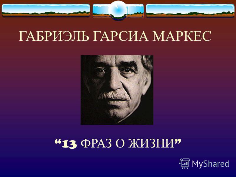 ГАБРИЭЛЬ ГАРСИА МАРКЕС 13 ФРАЗ О ЖИЗНИ