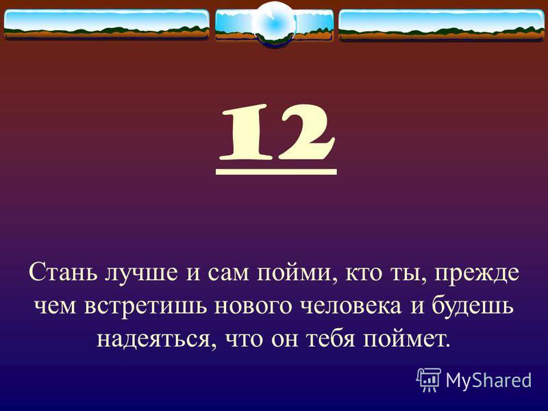 12 Стань лучше и сам пойми, кто ты, прежде чем встретишь нового человека и будешь надеяться, что он тебя поймет.