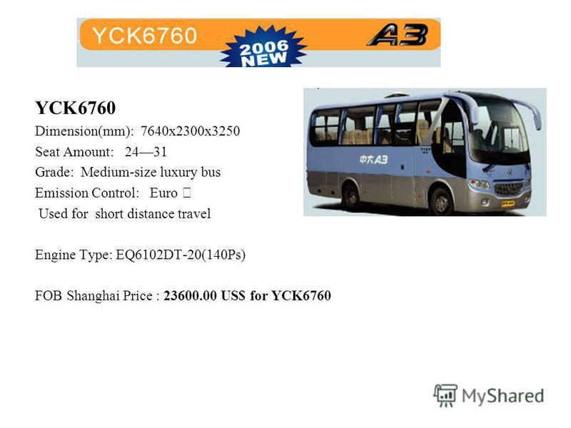 YCK6760 Dimension(mm): 7640x2300x3250 Seat Amount: 2431 Grade: Medium-size luxury bus Emission Control: Euro Used for short distance travel Engine Type: EQ6102DT-20(140Ps) FOB Shanghai Price : 23600.00 US$ for YCK6760