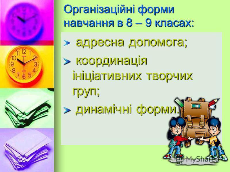 Організаційні форми навчання в 8 – 9 класах: адресна допомога; адресна допомога; координація ініціативних творчих груп; координація ініціативних творчих груп; динамічні форми. динамічні форми.