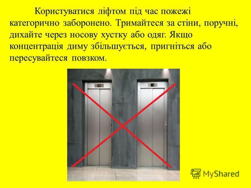 Користуватися ліфтом під час пожежі категорично заборонено. Тримайтеся за стіни, поручні, дихайте через носову хустку або одяг. Якщо концентрація диму збільшується, пригніться або пересувайтеся повзком.