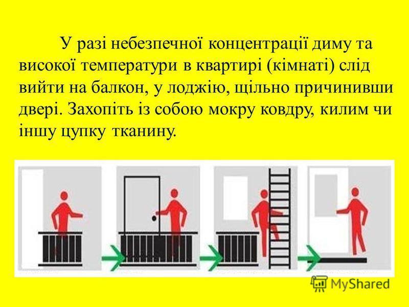 У разі небезпечної концентрації диму та високої температури в квартирі (кімнаті) слід вийти на балкон, у лоджію, щільно причинивши двері. Захопіть із собою мокру ковдру, килим чи іншу цупку тканину.