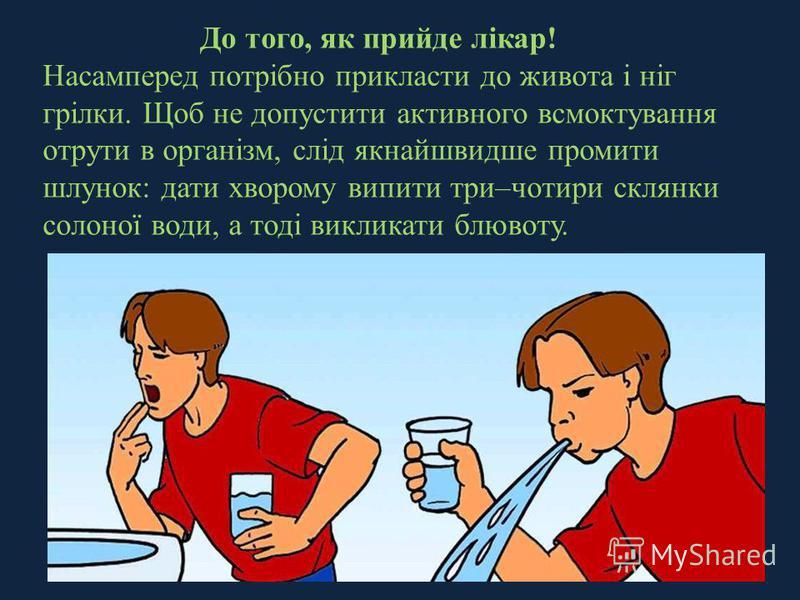 До того, як прийде лікар! Насамперед потрібно прикласти до живота і ніг грілки. Щоб не допустити активного всмоктування отрути в організм, слід якнайшвидше промити шлунок: дати хворому випити три–чотири склянки солоної води, а тоді викликати блювоту.
