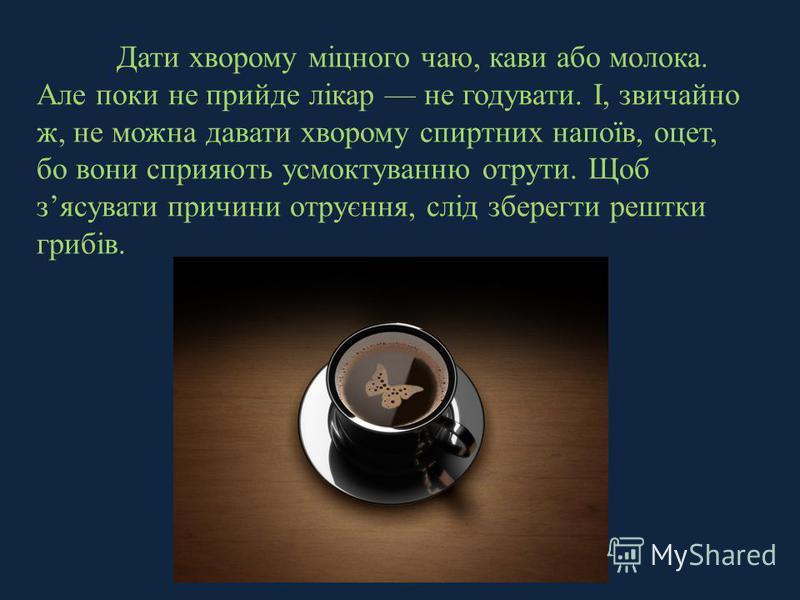 Дати хворому міцного чаю, кави або молока. Але поки не прийде лікар не годувати. І, звичайно ж, не можна давати хворому спиртних напоїв, оцет, бо вони сприяють усмоктуванню отрути. Щоб зясувати причини отруєння, слід зберегти рештки грибів.